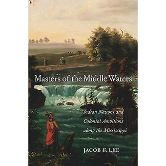 Masters of the Middle Waters - Indian Nations and Colonial Ambitions a