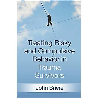 Treating Risky and Compulsive Behavior in Trauma Survivors by John Br