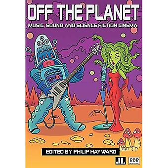Off the Planet: Music,Sound and Science Fiction Cinema: Music, Sound and Science Fiction Cinema