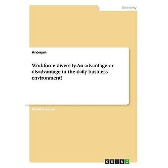 Workforce Diversity. An Advantage or Disadvantage in the Daily Business Environment?