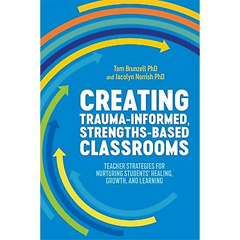 Creating TraumaInformed StrengthsBased Classrooms by Tom BrunzellJacolyn Norrish
