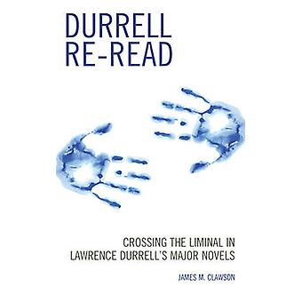Durrell Reread Crossing the Liminal in Lawrence Durrells Major Novels by Clawson & James M.