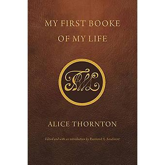 My First Booke of My Life by Alice Thornton - Raymond A. Anselment -