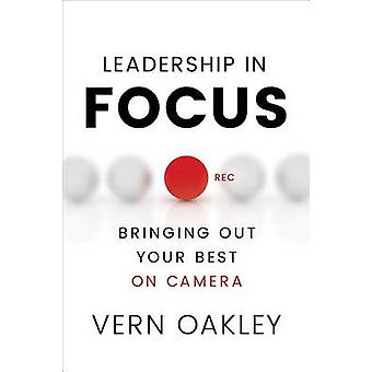 Leadership in Focus - Bringing Out Your Best on Camera by Vern Oakley