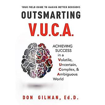 Your Field Guide to Making� Better Decisions Outsmarting V.U.C.A.: Achieving Success in a Voltatile, Uncertain, Complex, & Ambiguous World
