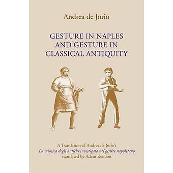 Gesture in Naples and Gesture in Classical Antiquity A Translation of Andrea de Jorios La Mimica Degli Antichi Investigata Nel Gestire Napoletano by Jorio & Andrea de