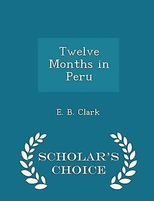 Twelve Months in Peru  Scholars Choice Edition by Clark & E. B.