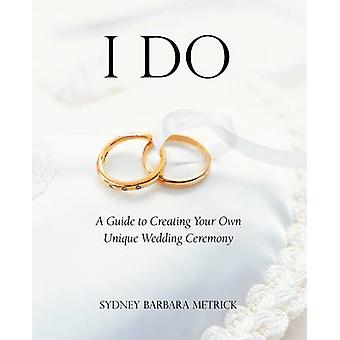 I Do A Guide to Creating Your Own Unique Wedding Ceremony by Metrick & Sydney Barbara