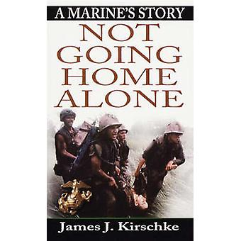 Not Going Home Alone - A Marine's Story by James K. Kirschke - 9780345