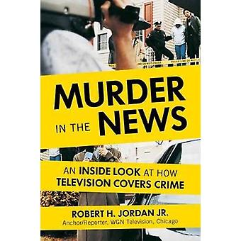 Murder in the News  An Inside Look at How Television Covers Crime by Robert H Jordan