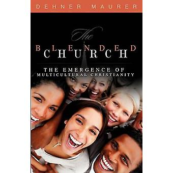The Blended Church The Emergence of Multicultural Christianity by Maurer & Dehner