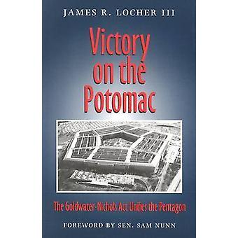 Victory on the Potomac The GoldwaterNichols ACT Unifies the Pentagon by Locher & James R.