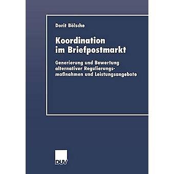 Koordination im Briefpostmarkt  Generierung und Bewertung alternativer Regulierungsmanahmen und Leistungsangebote by Blsche & Dorit