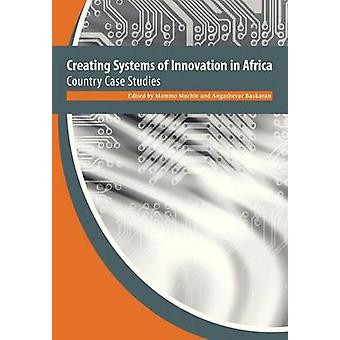 Creating Systems of Innovation in Africa. Country Case Studies by Muchie & Mammo