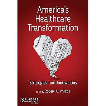 Americas Healthcare Transformation Strategies and Innovations by Phillips & Robert A.