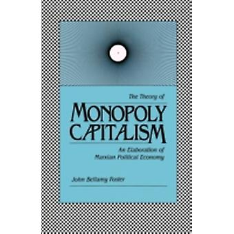 The Theory of Monopoly Capitalism An Elaboration of Marxian Political Economy by Foster & John Bellamy