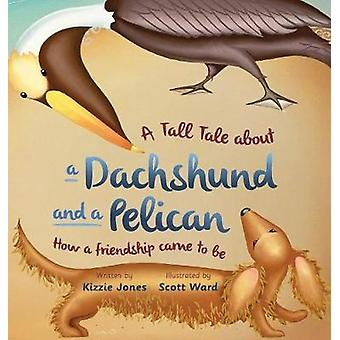 A Tall Tale About a Dachshund and a Pelican How a Friendship Came to Be hard cover by Jones & Kizzie
