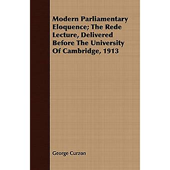 Modern Parliamentary Eloquence The Rede Lecture Delivered Before the University of Cambridge 1913 by Curzon & George
