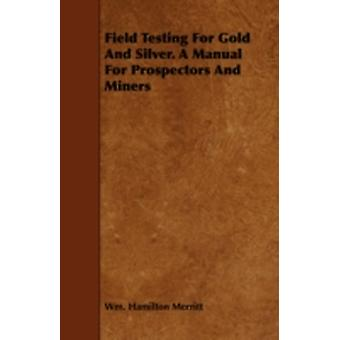 Field Testing for Gold and Silver. a Manual for Prospectors and Miners by Merritt & Wm Hamilton