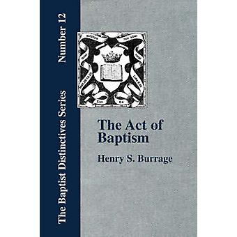 The Act of Baptism in the History of the Christian Church by Burrage & Henry & S.