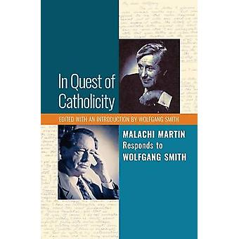 In Quest of Catholicity Malachi Martin Responds to Wolfgang Smith by Martin & Malachi