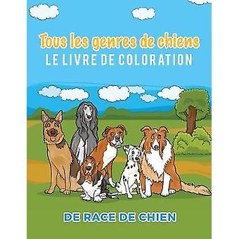 Tous les genres de chiens Le livre de coloration de race de chien by Scholar & Young