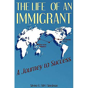 The Life of an Immigrant A Journey to Success by Simsiman & Silvino Van