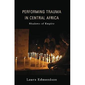 Performing Trauma in Central Africa - Shadows of Empire by Laura Edmon