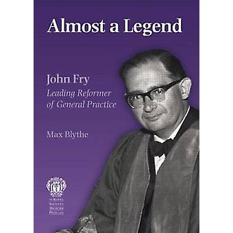 Almost a Legend - Leading Reformer of General Practice by Max Blythe -