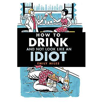How to Drink and Not Look Like an Idiot by Emily Miles - 978190931322