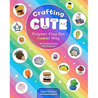 Crafting Cute - Polymer Clay the Kawaii Way - 50 Fantastically Fun Proj
