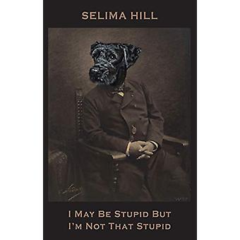 I May Be Stupid But I'm Not That Stupid by Selima Hill - 978178037191