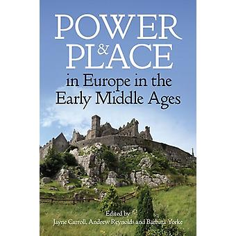 Power and Place in Europe in the Early Middle Ages by Edited by JAYNE CARROLL & Edited by Andrew Reynolds & Edited by Barbara Yorke