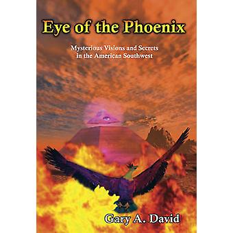 Eye of the Phoenix  Mysterious Visions and Secrets of the American Southwest by Gary David