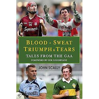 Blood Sweat Triumph and Tears  Tales from the GAA by John Scally & Foreword by Ger Loughnane