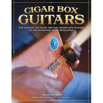 Cigar Box Guitars - The Ultimate DIY Guide for the Makers and Players