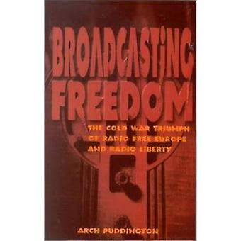 Broadcasting Freedom The Cold War Triumph of Radio Free Europe and Radio Liberty by Puddington & Arch