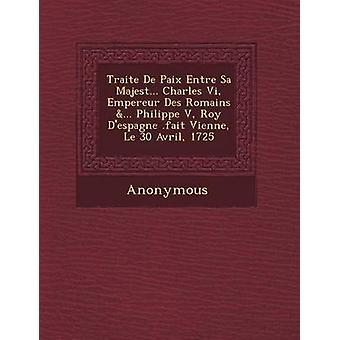 Traite de Paix Entre Sa Majest ... Charles VI Empereur Des Romains ... Philippe V Roy DEspagne .Fait Vienne Le 30 Avril 1725 by Anonymous