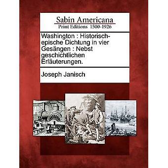 Washington Historischepische in Vier Gesngen Nebst Geschichtlichen Erluterungen Dichtung. von Janisch & Joseph