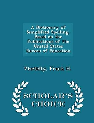 A Dictionary of Simplified Spelling Based on the Publications of the United States Bureau of Education  Scholars Choice Edition by H. & Vizetelly & Frank