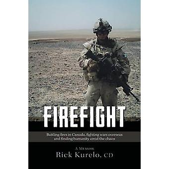 Firefight Battling fires in Canada fighting wars overseas and finding humanity amid the chaos by Rick Kurelo & CD