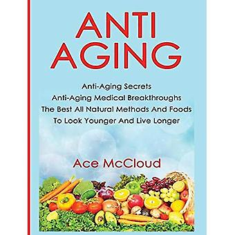 Anti-Aging: Anti-Aging Secrets Anti-Aging Medical Breakthroughs the Best All Natural Methods and Foods to Look Younger and Live Longer (Anti-Aging Secrets to Living Longer Through)