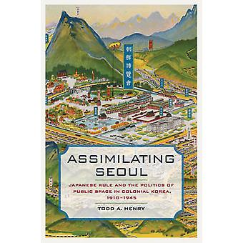 Assimilating Seoul - Japanese Rule and the Politics of Public Space in