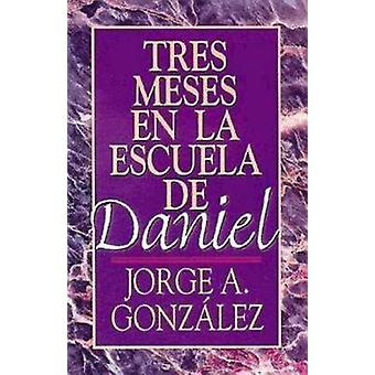 Tres Meses en la Escuela de Daniel Estudios Sobre el Libro de Daniel  Three Months in the School of Daniel by Gonzalez & Jorge A.