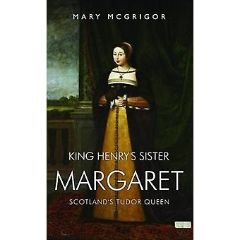 King Henrys Sister Margaret  Scotlands Tudor Queen by Mary McGrigor