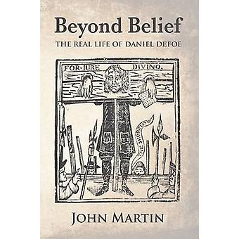 Beyond Belief  The real Life of Daniel Defoe by Martin & John