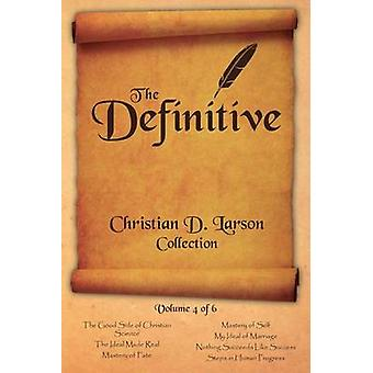 Christian D. Larson  The Definitive Collection  Volume 4 of 6 by Larson & Christian D.
