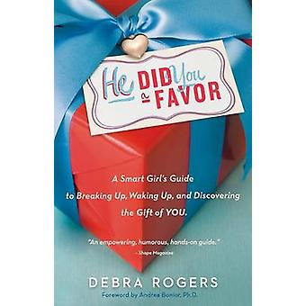 He Did You a Favor A Smart Girls Guide to Breaking Up Waking Up and Discovering the Gift of You by Rogers & Debra