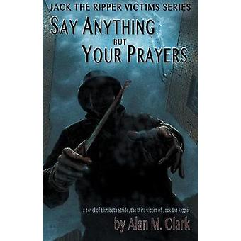 Say Anything but Your Prayers A Novel of Elizabeth Stride the Third Victim of Jack the Ripper by Clark & Alan M