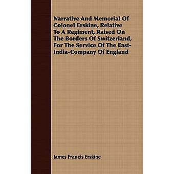 Narrative And Memorial Of Colonel Erskine Relative To A Regiment Raised On The Borders Of Switzerland For The Service Of The EastIndiaCompany Of England by Erskine & James Francis